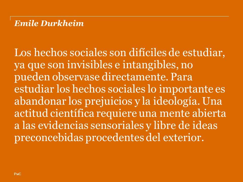 PwC Emile Durkheim Los hechos sociales son difíciles de estudiar, ya que son invisibles e intangibles, no pueden observase directamente. Para estudiar