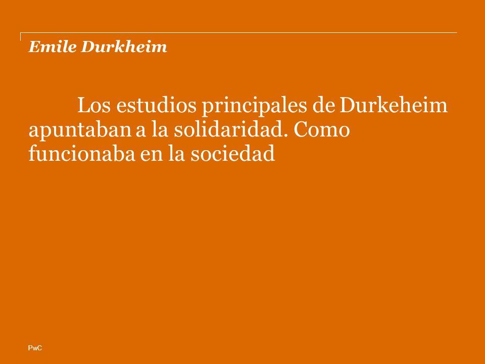 PwC Emile Durkheim Los estudios principales de Durkeheim apuntaban a la solidaridad. Como funcionaba en la sociedad