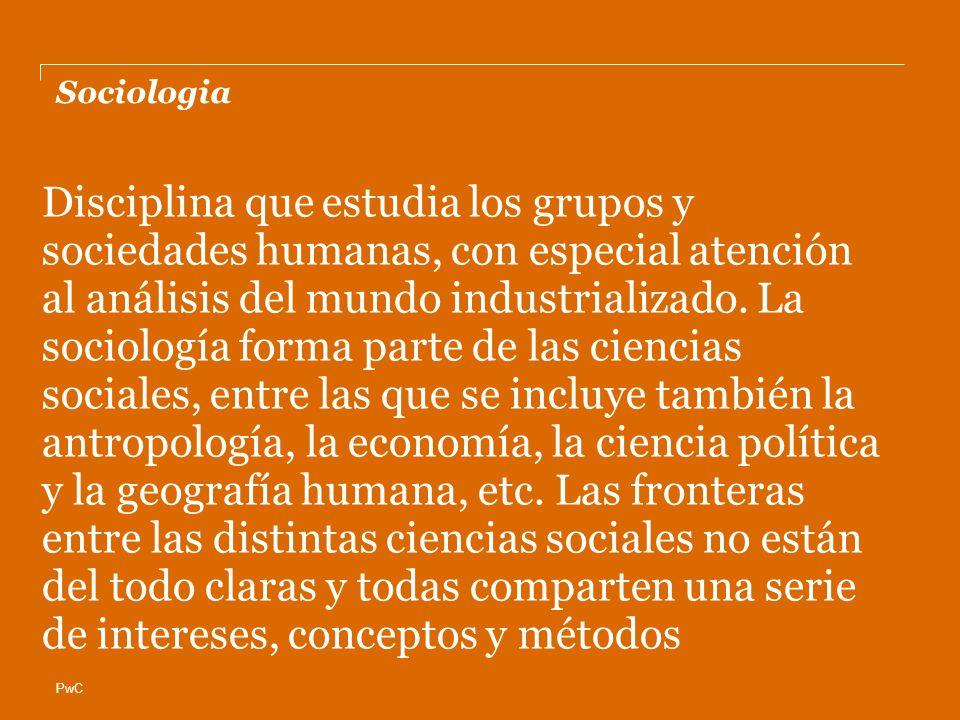 PwC Sociologia Disciplina que estudia los grupos y sociedades humanas, con especial atención al análisis del mundo industrializado. La sociología form