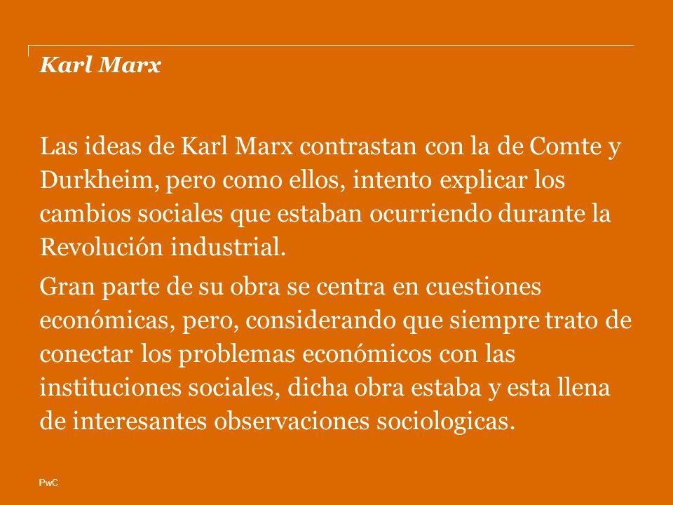 PwC Karl Marx Las ideas de Karl Marx contrastan con la de Comte y Durkheim, pero como ellos, intento explicar los cambios sociales que estaban ocurriendo durante la Revolución industrial.