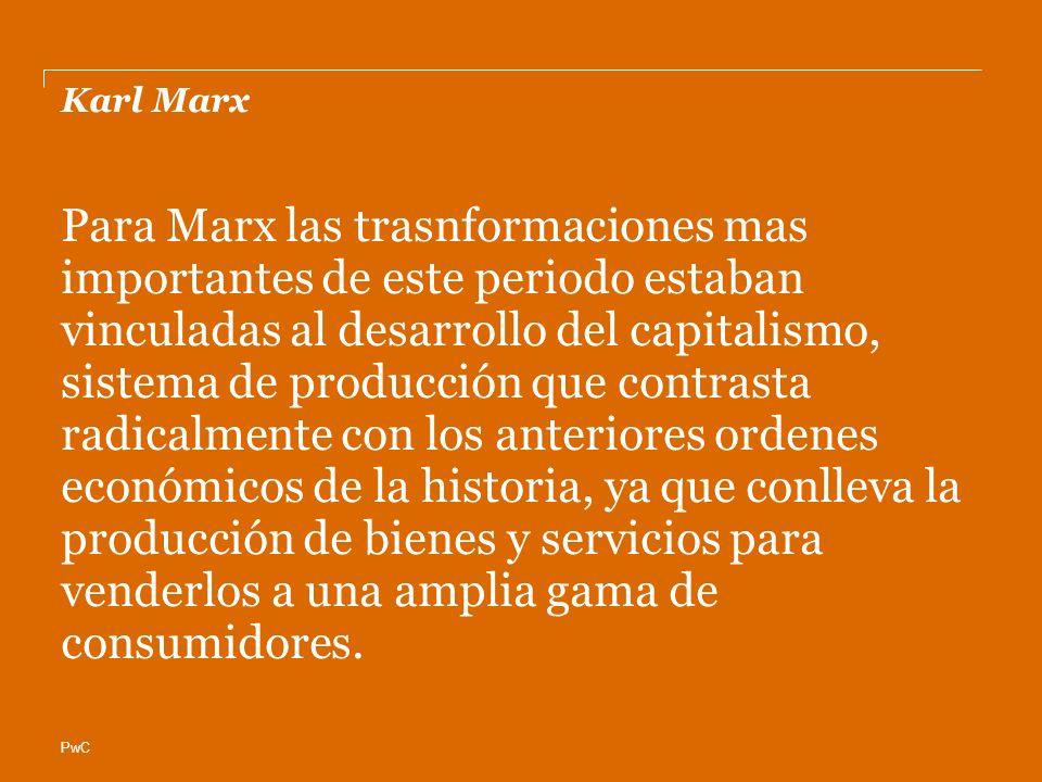 PwC Karl Marx Para Marx las trasnformaciones mas importantes de este periodo estaban vinculadas al desarrollo del capitalismo, sistema de producción que contrasta radicalmente con los anteriores ordenes económicos de la historia, ya que conlleva la producción de bienes y servicios para venderlos a una amplia gama de consumidores.