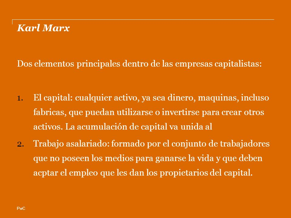 PwC Karl Marx Dos elementos principales dentro de las empresas capitalistas: 1.El capital: cualquier activo, ya sea dinero, maquinas, incluso fabricas, que puedan utilizarse o invertirse para crear otros activos.