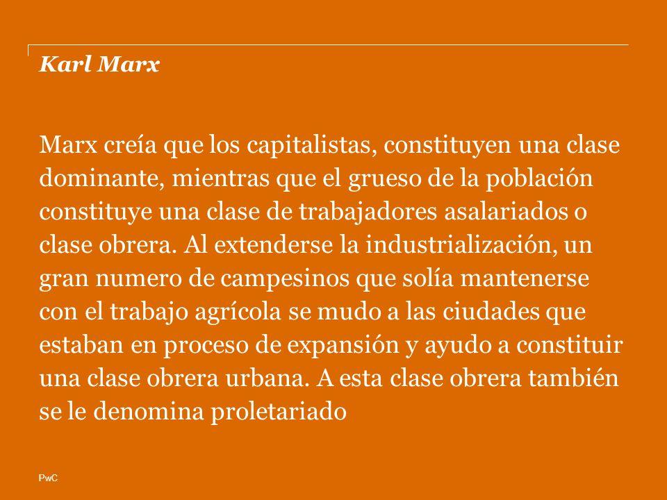 PwC Karl Marx Marx creía que los capitalistas, constituyen una clase dominante, mientras que el grueso de la población constituye una clase de trabaja
