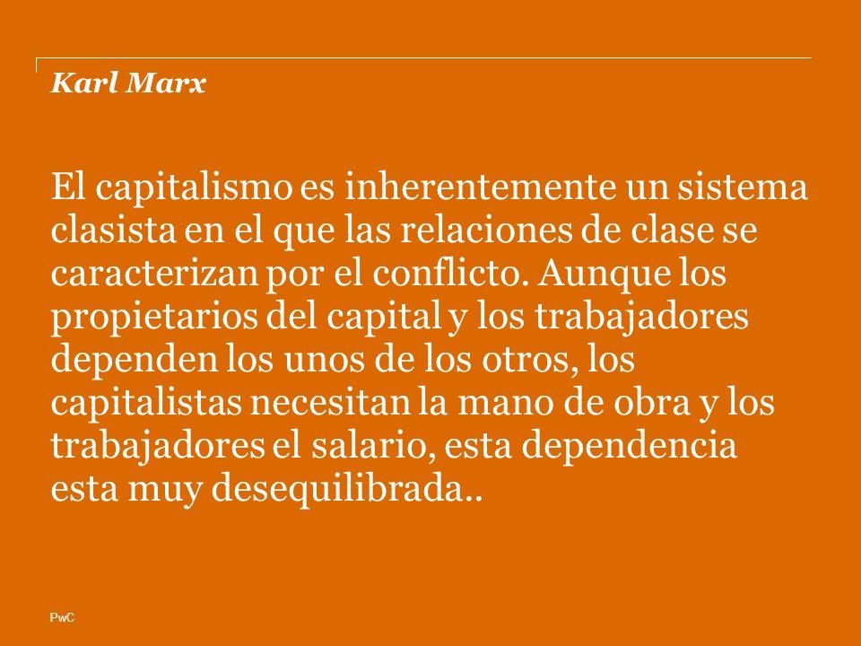PwC Karl Marx El capitalismo es inherentemente un sistema clasista en el que las relaciones de clase se caracterizan por el conflicto.