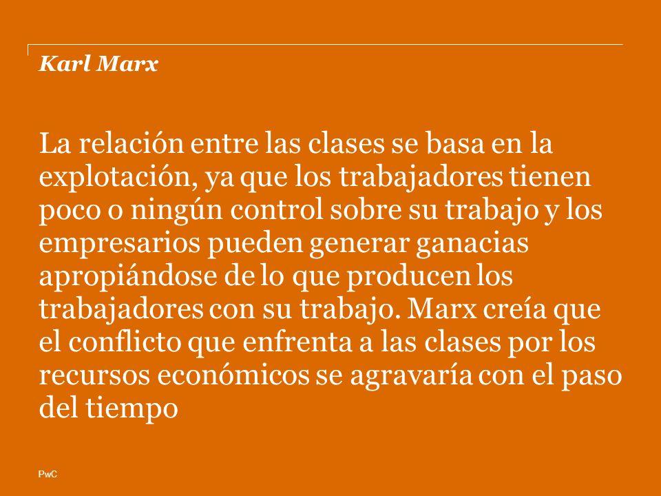 PwC Karl Marx La relación entre las clases se basa en la explotación, ya que los trabajadores tienen poco o ningún control sobre su trabajo y los empresarios pueden generar ganacias apropiándose de lo que producen los trabajadores con su trabajo.