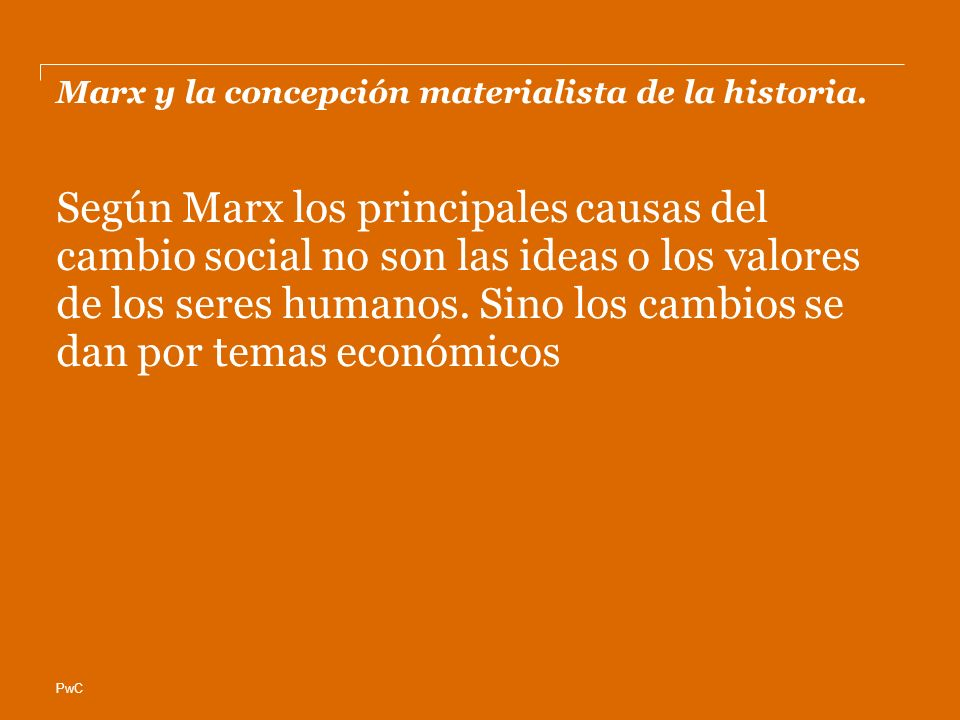 PwC Marx y la concepción materialista de la historia. Según Marx los principales causas del cambio social no son las ideas o los valores de los seres