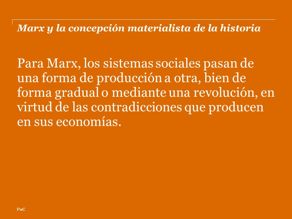 PwC Marx y la concepción materialista de la historia Para Marx, los sistemas sociales pasan de una forma de producción a otra, bien de forma gradual o mediante una revolución, en virtud de las contradicciones que producen en sus economías.