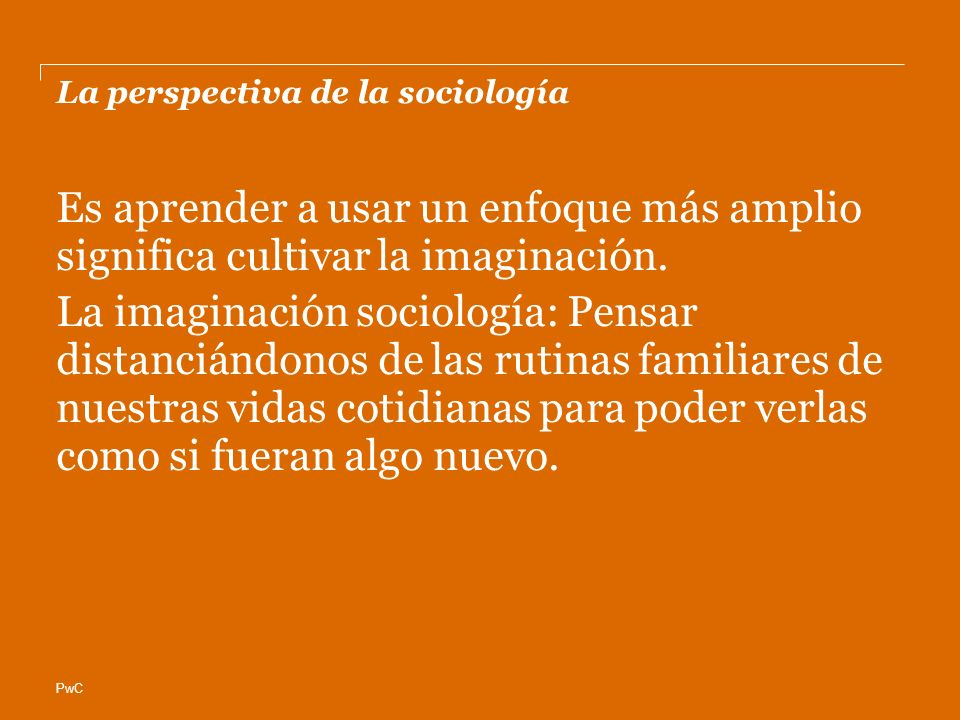 PwC La perspectiva de la sociología Es aprender a usar un enfoque más amplio significa cultivar la imaginación. La imaginación sociología: Pensar dist