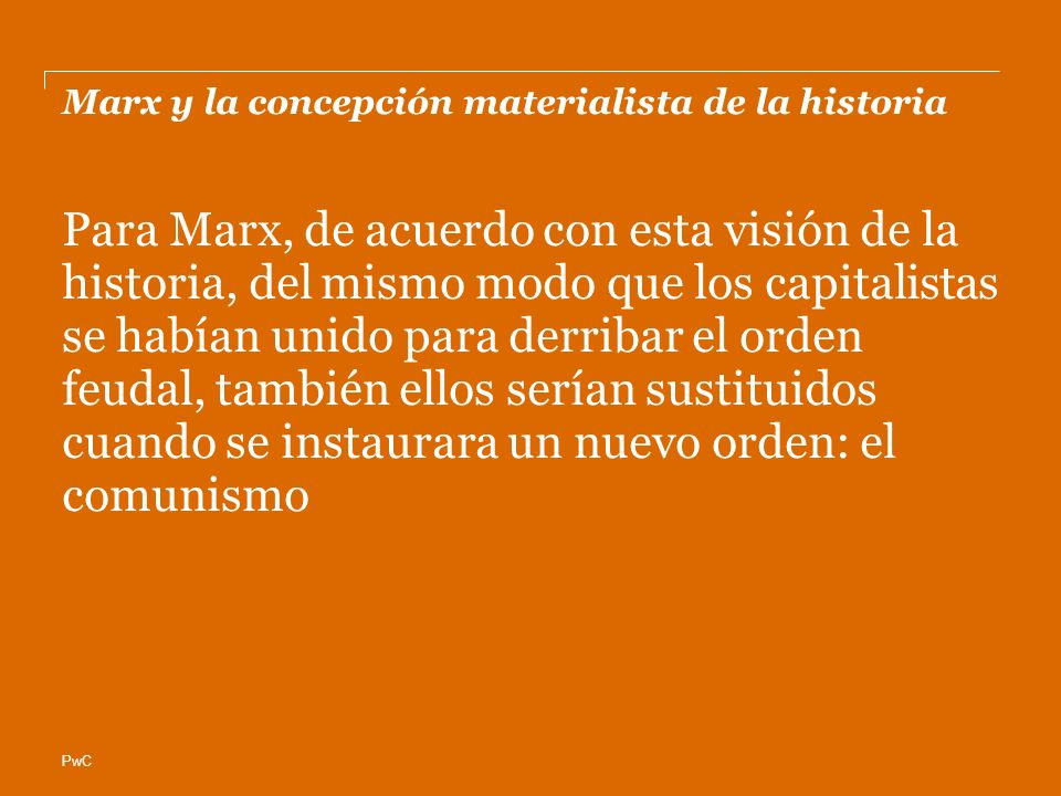 PwC Marx y la concepción materialista de la historia Para Marx, de acuerdo con esta visión de la historia, del mismo modo que los capitalistas se habían unido para derribar el orden feudal, también ellos serían sustituidos cuando se instaurara un nuevo orden: el comunismo