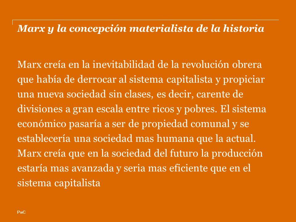 PwC Marx y la concepción materialista de la historia Marx creía en la inevitabilidad de la revolución obrera que había de derrocar al sistema capitalista y propiciar una nueva sociedad sin clases, es decir, carente de divisiones a gran escala entre ricos y pobres.