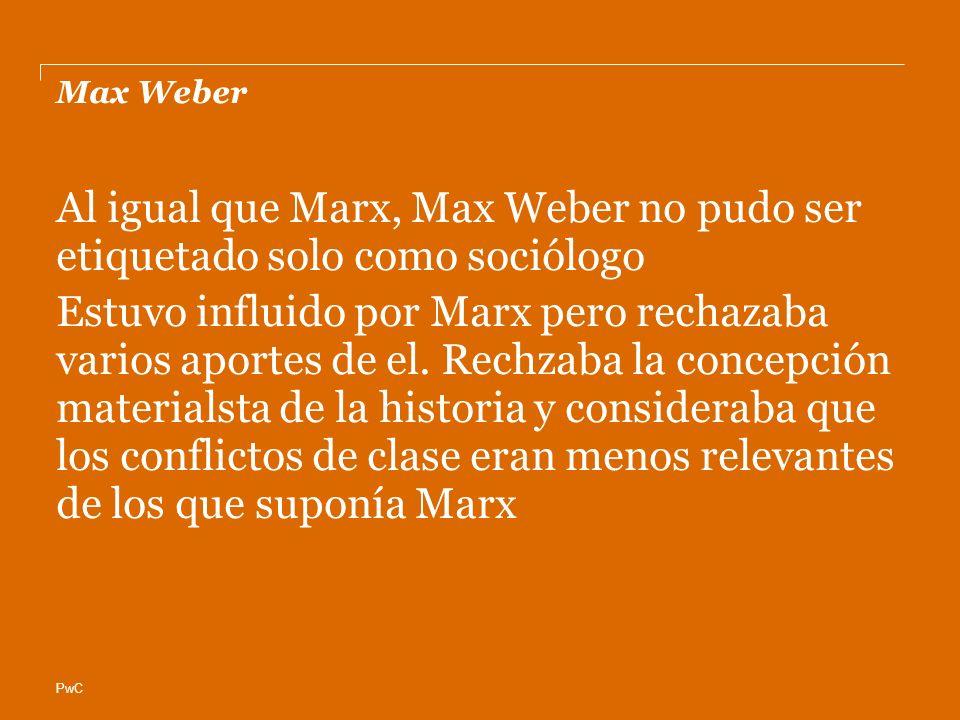 PwC Max Weber Al igual que Marx, Max Weber no pudo ser etiquetado solo como sociólogo Estuvo influido por Marx pero rechazaba varios aportes de el.