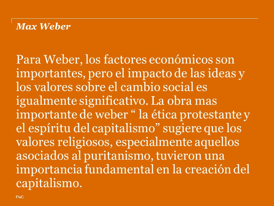 PwC Max Weber Para Weber, los factores económicos son importantes, pero el impacto de las ideas y los valores sobre el cambio social es igualmente significativo.