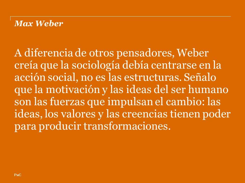 PwC Max Weber A diferencia de otros pensadores, Weber creía que la sociología debía centrarse en la acción social, no es las estructuras. Señalo que l