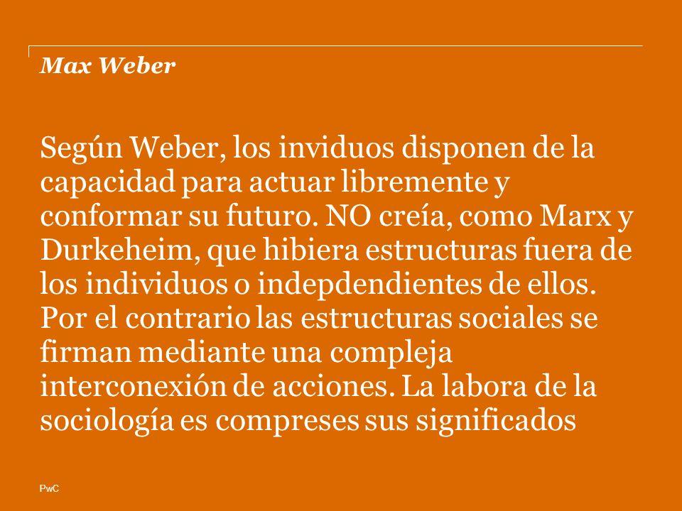 PwC Max Weber Según Weber, los inviduos disponen de la capacidad para actuar libremente y conformar su futuro. NO creía, como Marx y Durkeheim, que hi
