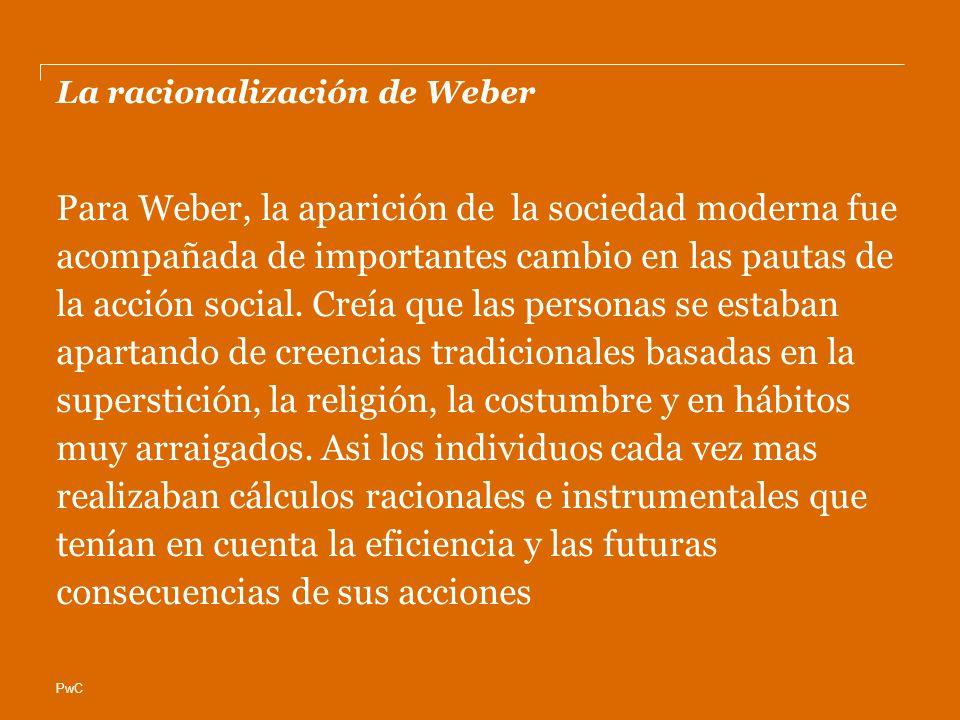 PwC La racionalización de Weber Para Weber, la aparición de la sociedad moderna fue acompañada de importantes cambio en las pautas de la acción social.