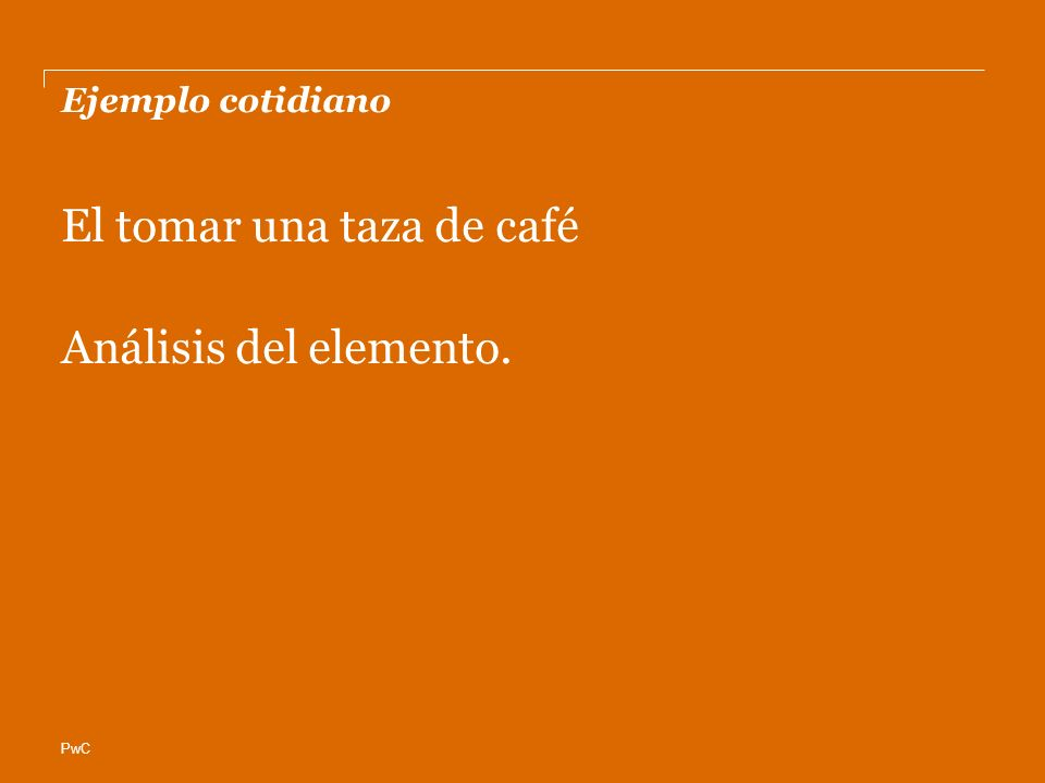 PwC Ejemplo cotidiano El tomar una taza de café Análisis del elemento.