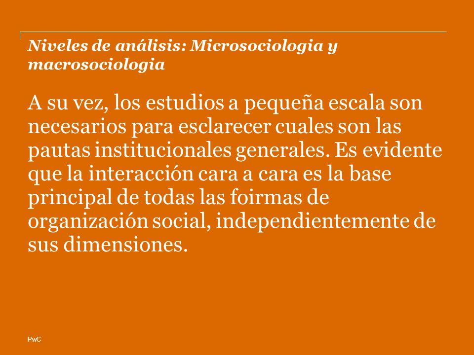PwC Niveles de análisis: Microsociologia y macrosociologia A su vez, los estudios a pequeña escala son necesarios para esclarecer cuales son las pautas institucionales generales.