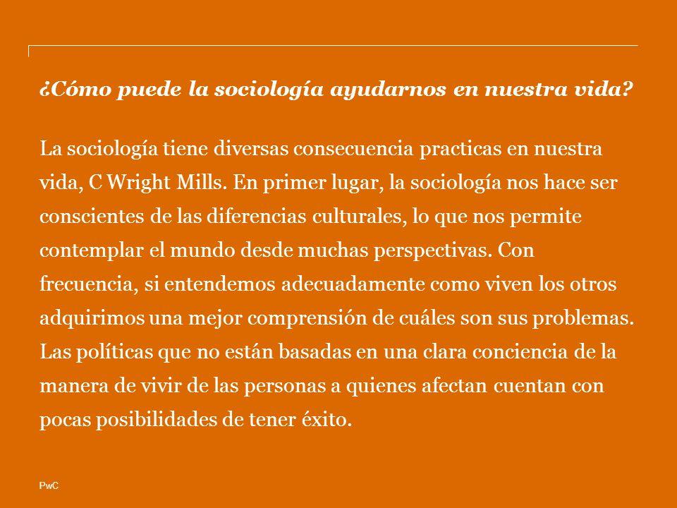PwC ¿Cómo puede la sociología ayudarnos en nuestra vida? La sociología tiene diversas consecuencia practicas en nuestra vida, C Wright Mills. En prime