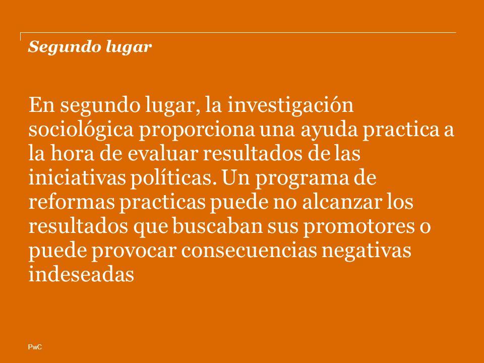 PwC Segundo lugar En segundo lugar, la investigación sociológica proporciona una ayuda practica a la hora de evaluar resultados de las iniciativas políticas.