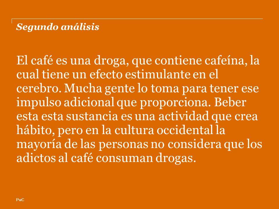 PwC Segundo análisis El café es una droga, que contiene cafeína, la cual tiene un efecto estimulante en el cerebro. Mucha gente lo toma para tener ese