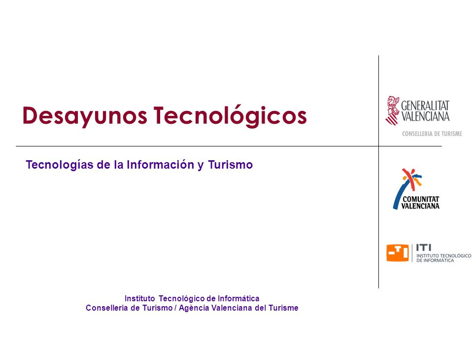 Desayunos Tecnológicos Instituto Tecnológico de Informática Conselleria de Turismo / Agència Valenciana del Turisme Tecnologías de la Información y Turismo