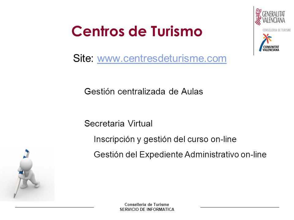 Conselleria de Turisme SERVICIO DE INFORMATICA Centros de Turismo Site: www.centresdeturisme.comwww.centresdeturisme.com Gestión centralizada de Aulas Secretaria Virtual Inscripción y gestión del curso on-line Gestión del Expediente Administrativo on-line