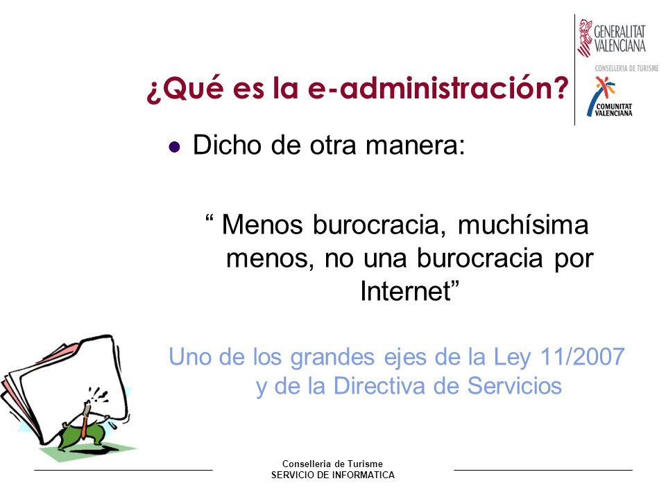 Conselleria de Turisme SERVICIO DE INFORMATICA ¿Qué es la e-administración? Dicho de otra manera: Menos burocracia, muchísima menos, no una burocracia