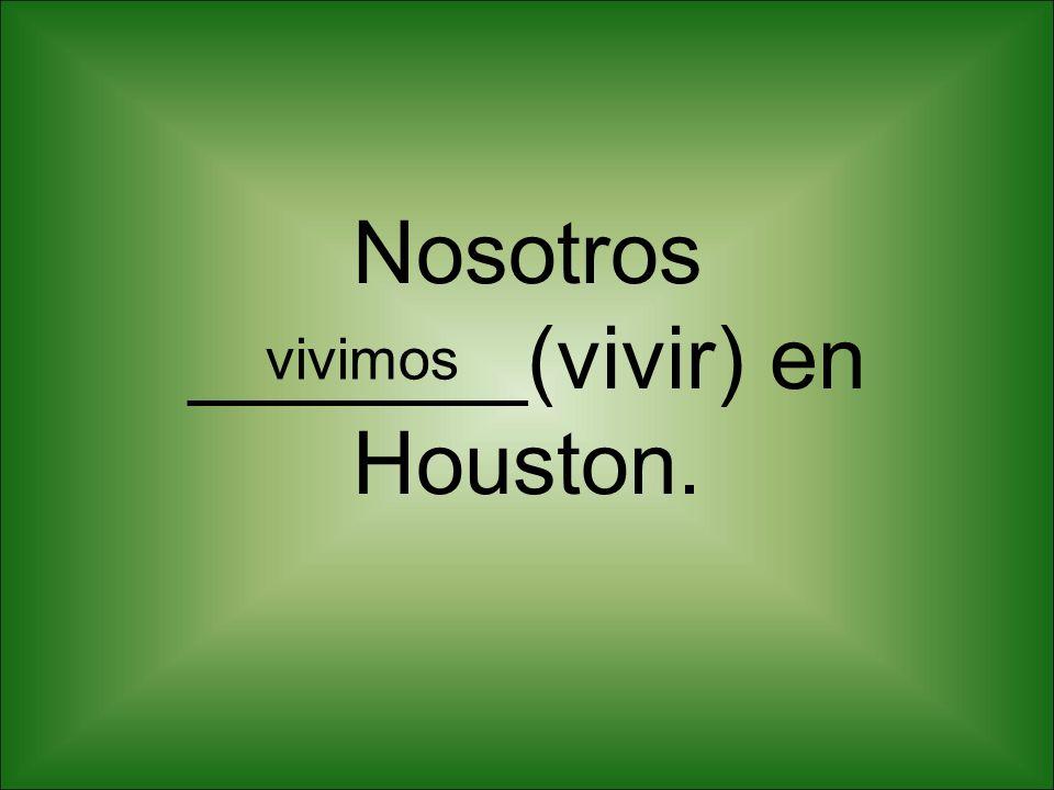 Nosotros _______(vivir) en Houston. vivimos