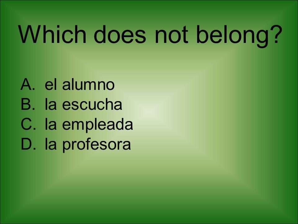 Which does not belong? A.el alumno B.la escucha C.la empleada D.la profesora