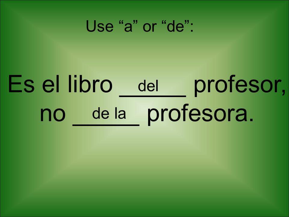 Es el libro _____ profesor, no _____ profesora. Use a or de: del de la