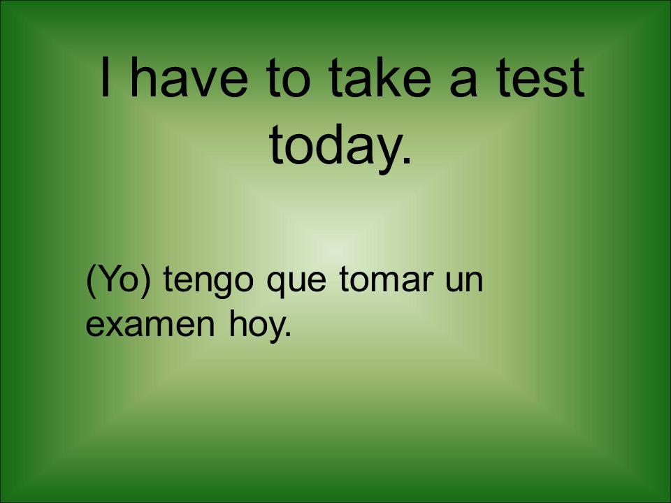 I have to take a test today. (Yo) tengo que tomar un examen hoy.
