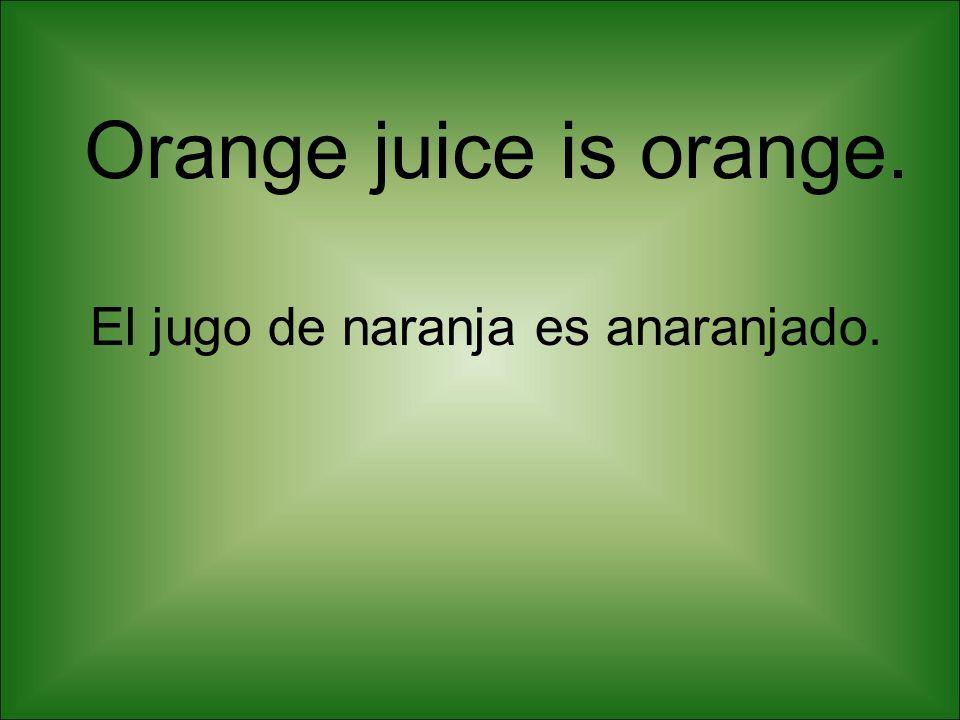 Orange juice is orange. El jugo de naranja es anaranjado.