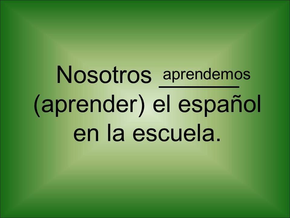 Nosotros ______ (aprender) el español en la escuela. aprendemos