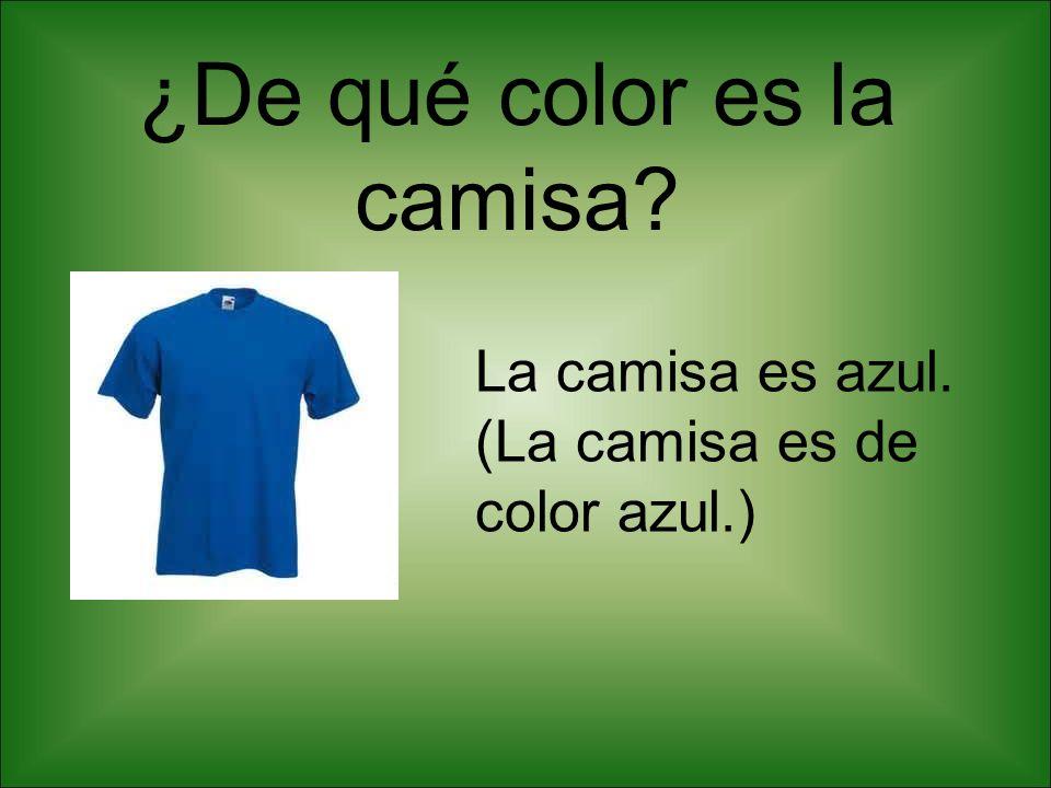 ¿De qué color es la camisa? La camisa es azul. (La camisa es de color azul.)