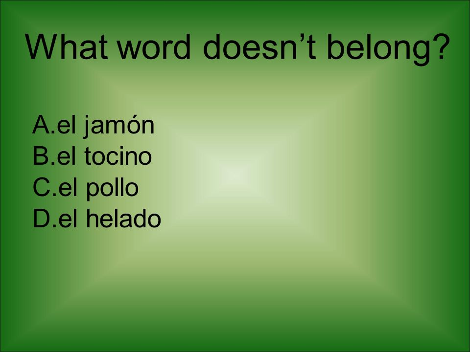 What word doesnt belong? A.el jamón B.el tocino C.el pollo D.el helado
