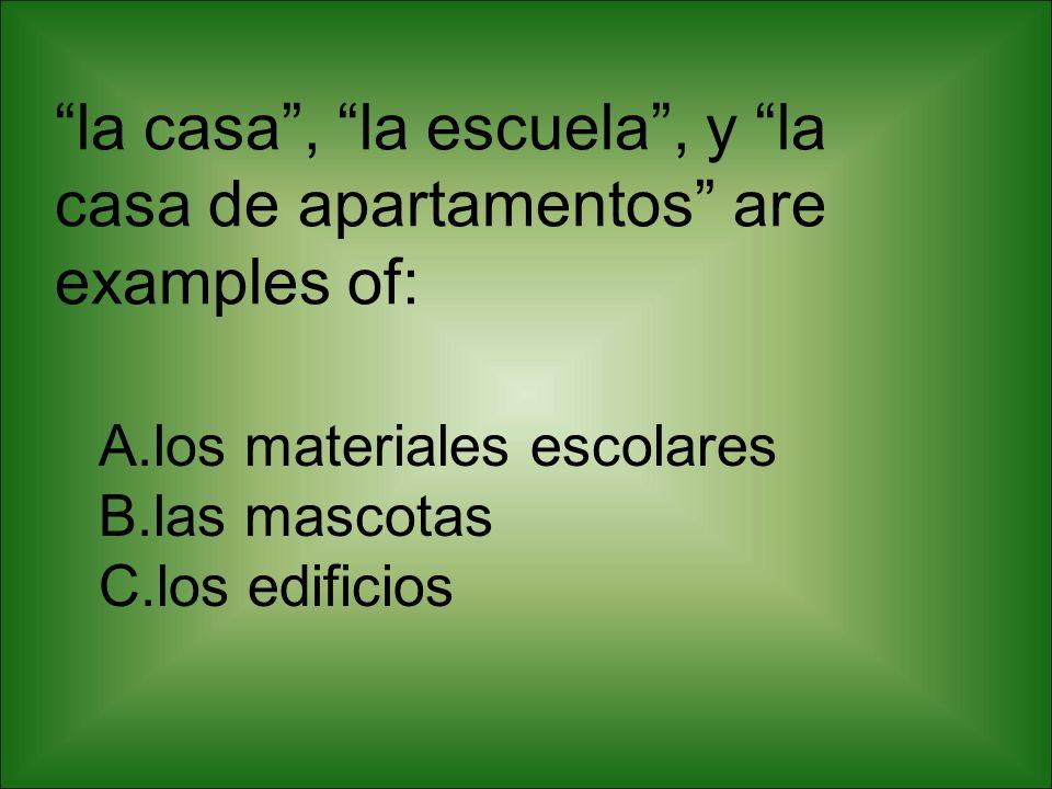 la casa, la escuela, y la casa de apartamentos are examples of: A.los materiales escolares B.las mascotas C.los edificios