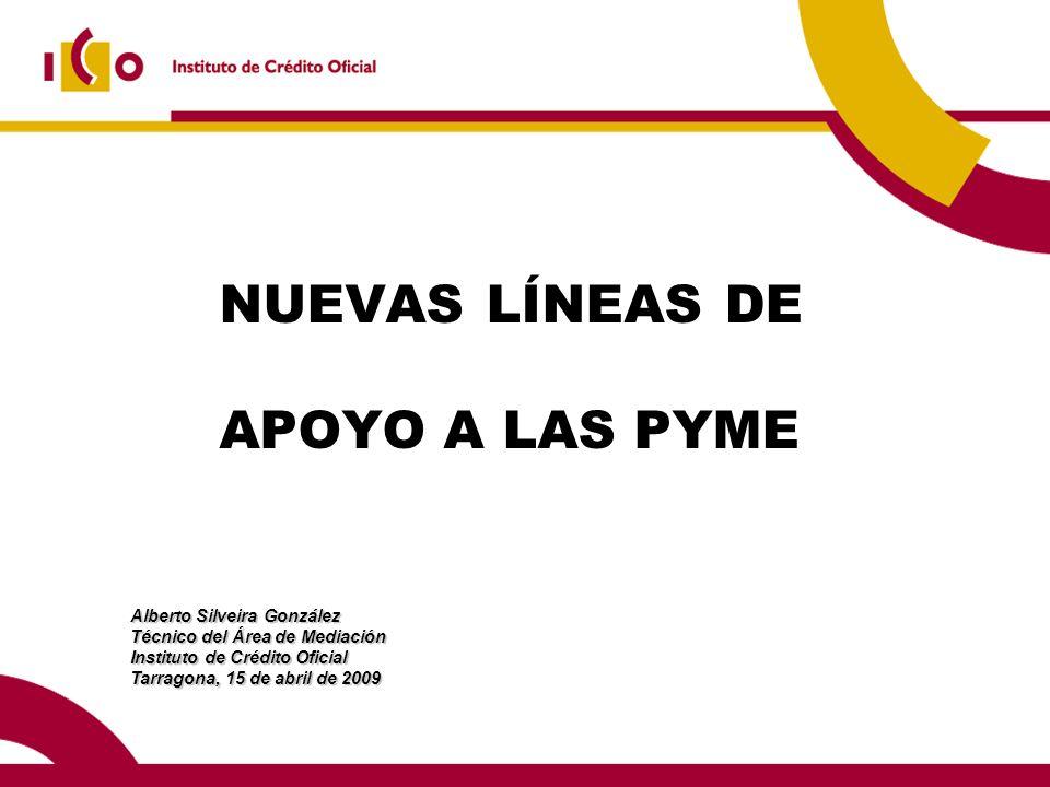 Alberto Silveira González Técnico del Área de Mediación Instituto de Crédito Oficial Tarragona, 15 de abril de 2009 NUEVAS LÍNEAS DE APOYO A LAS PYME