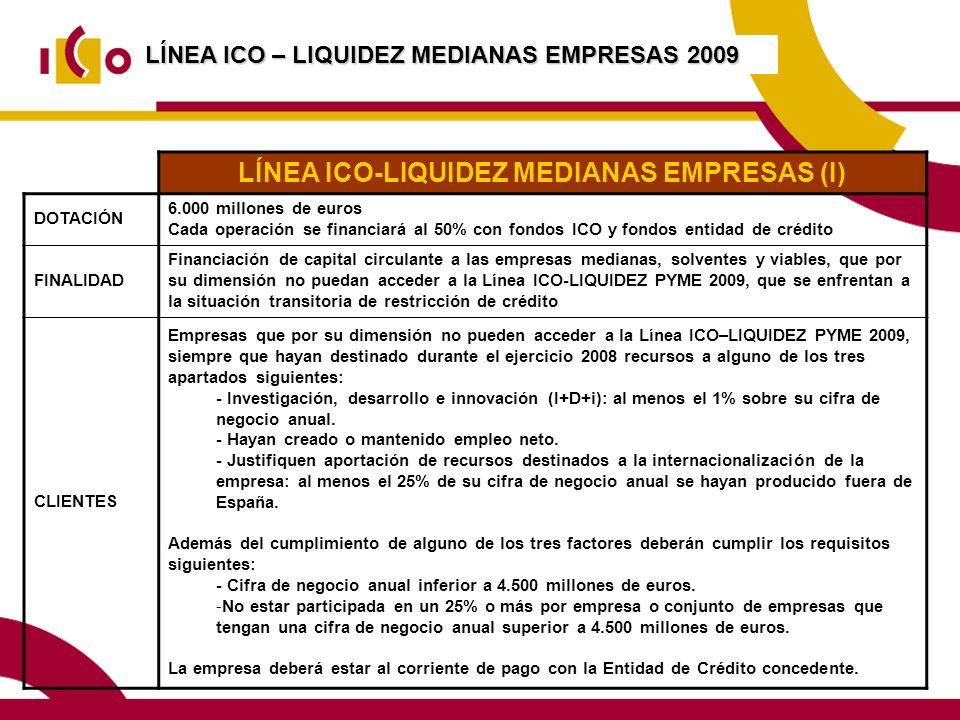 LÍNEA ICO-LIQUIDEZ MEDIANAS EMPRESAS (I) DOTACIÓN 6.000 millones de euros Cada operación se financiará al 50% con fondos ICO y fondos entidad de crédito FINALIDAD Financiación de capital circulante a las empresas medianas, solventes y viables, que por su dimensión no puedan acceder a la Línea ICO-LIQUIDEZ PYME 2009, que se enfrentan a la situación transitoria de restricción de crédito CLIENTES Empresas que por su dimensión no pueden acceder a la Línea ICO–LIQUIDEZ PYME 2009, siempre que hayan destinado durante el ejercicio 2008 recursos a alguno de los tres apartados siguientes: - Investigación, desarrollo e innovación (I+D+i): al menos el 1% sobre su cifra de negocio anual.