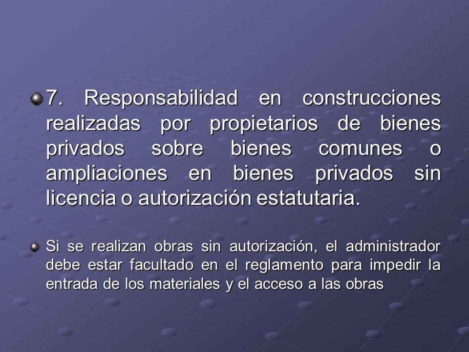 7. Responsabilidad en construcciones realizadas por propietarios de bienes privados sobre bienes comunes o ampliaciones en bienes privados sin licenci