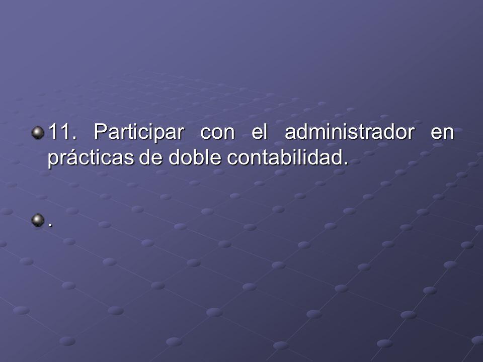 11. Participar con el administrador en prácticas de doble contabilidad..