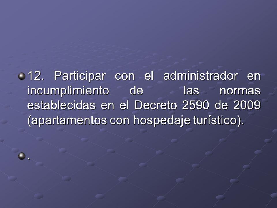 12. Participar con el administrador en incumplimiento de las normas establecidas en el Decreto 2590 de 2009 (apartamentos con hospedaje turístico)..