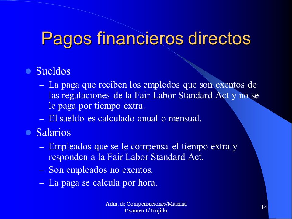 Adm. de Compensaciones/Material Examen 1/Trujillo 14 Pagos financieros directos Sueldos – La paga que reciben los empledos que son exentos de las regu