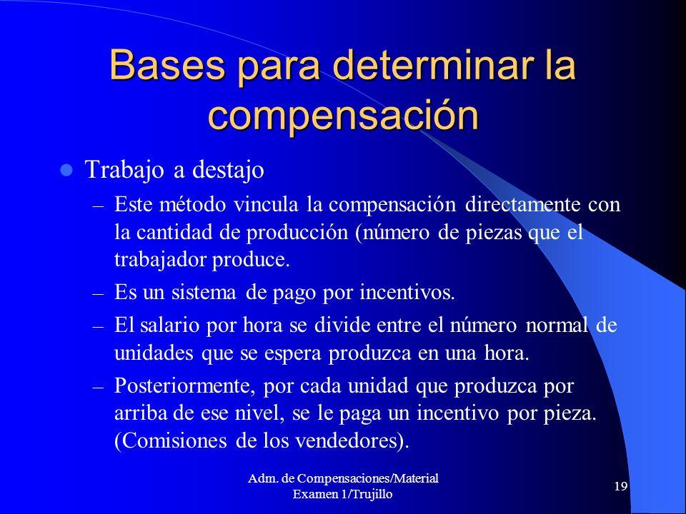Adm. de Compensaciones/Material Examen 1/Trujillo 19 Bases para determinar la compensación Trabajo a destajo – Este método vincula la compensación dir