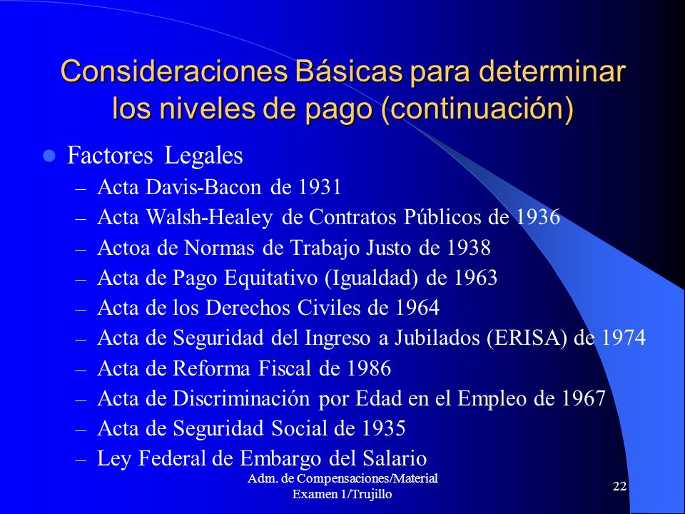 Adm. de Compensaciones/Material Examen 1/Trujillo 22 Consideraciones Básicas para determinar los niveles de pago (continuación) Factores Legales – Act