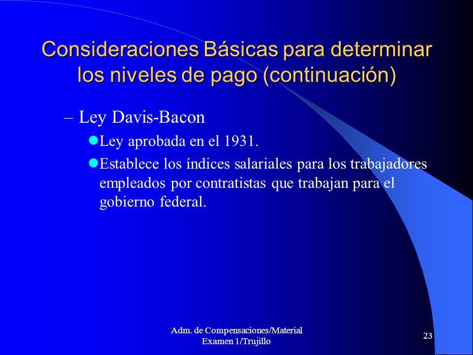 Adm. de Compensaciones/Material Examen 1/Trujillo 23 Consideraciones Básicas para determinar los niveles de pago (continuación) –Ley Davis-Bacon Ley a
