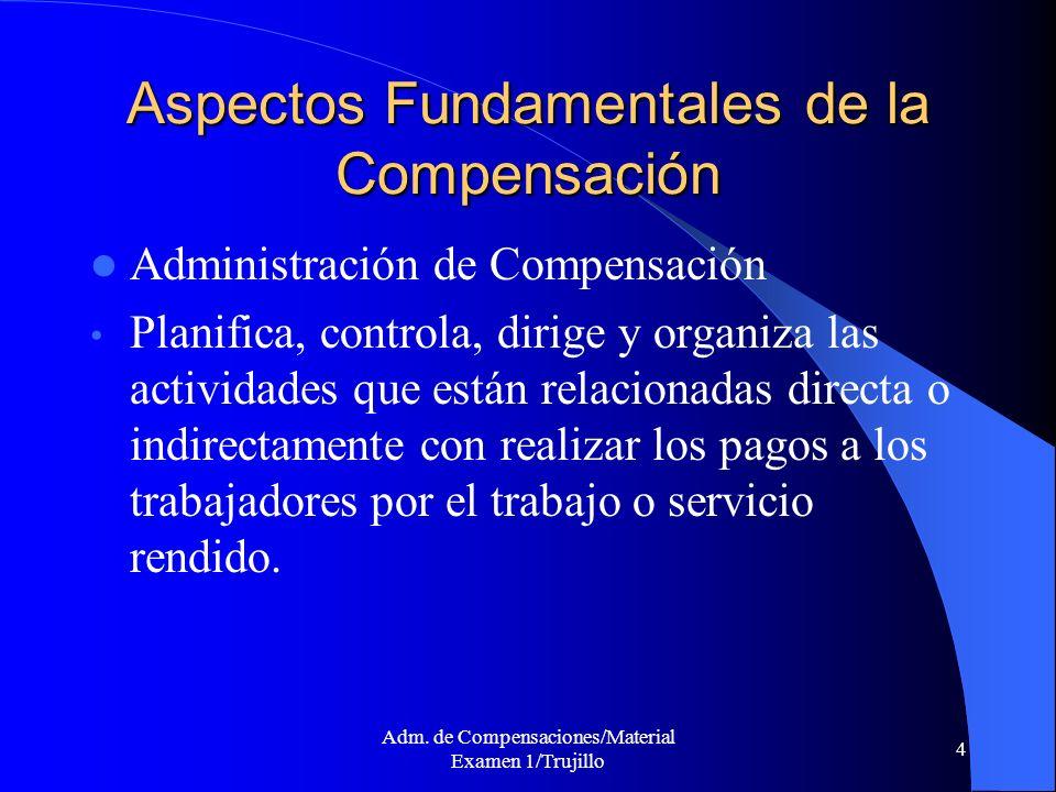 Adm. de Compensaciones/Material Examen 1/Trujillo 4 Aspectos Fundamentales de la Compensación Administración de Compensación Planifica, controla, diri
