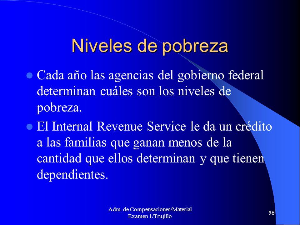 Adm. de Compensaciones/Material Examen 1/Trujillo 56 Niveles de pobreza Cada año las agencias del gobierno federal determinan cuáles son los niveles d