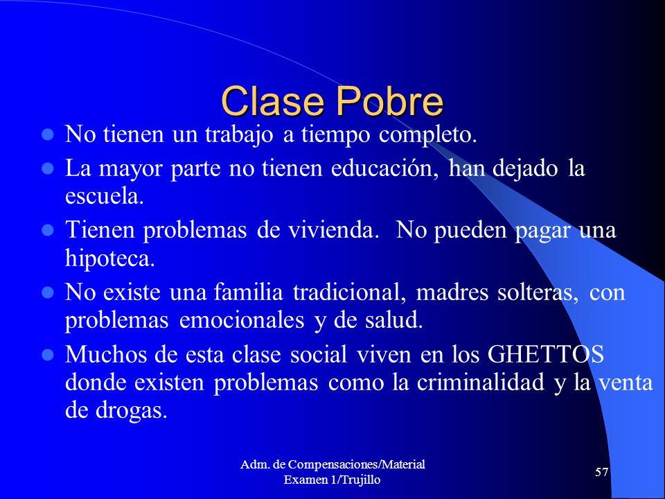 Adm. de Compensaciones/Material Examen 1/Trujillo 57 Clase Pobre No tienen un trabajo a tiempo completo. La mayor parte no tienen educación, han dejad