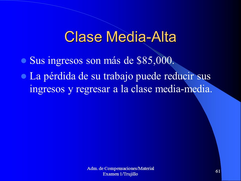 Adm. de Compensaciones/Material Examen 1/Trujillo 61 Clase Media-Alta Sus ingresos son más de $85,000. La pérdida de su trabajo puede reducir sus ingr