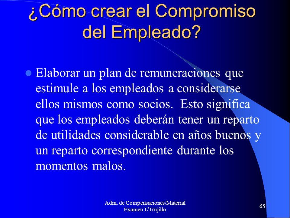 Adm. de Compensaciones/Material Examen 1/Trujillo 65 ¿Cómo crear el Compromiso del Empleado? Elaborar un plan de remuneraciones que estimule a los emp